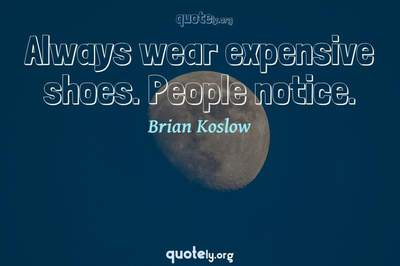 Photo Quote of Always wear expensive shoes. People notice.