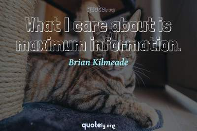 Photo Quote of What I care about is maximum information.