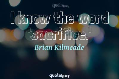 Photo Quote of I know the word 'sacrifice.'