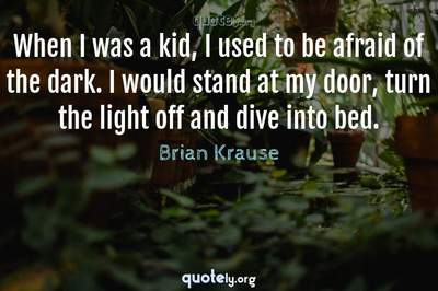 Photo Quote of When I was a kid, I used to be afraid of the dark. I would stand at my door, turn the light off and dive into bed.