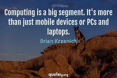 Photo Quote of Computing is a big segment. It's more than just mobile devices or PCs and laptops.