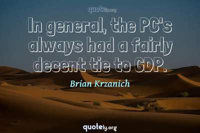 Photo Quote of In general, the PC's always had a fairly decent tie to GDP.