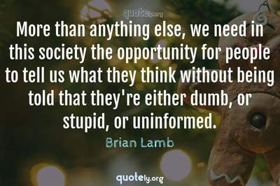 Photo Quote of More than anything else, we need in this society the opportunity for people to tell us what they think without being told that they're either dumb, or stupid, or uninformed.