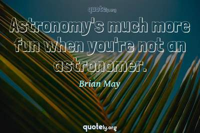 Photo Quote of Astronomy's much more fun when you're not an astronomer.