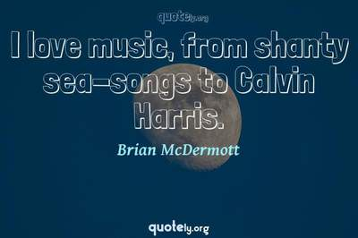 Photo Quote of I love music, from shanty sea-songs to Calvin Harris.