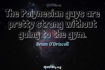 Photo Quote of The Polynesian guys are pretty strong without going to the gym.