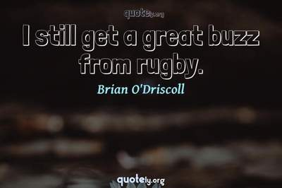 Photo Quote of I still get a great buzz from rugby.
