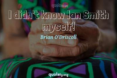 Photo Quote of I didn't know Ian Smith myself!