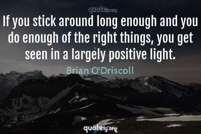 Photo Quote of If you stick around long enough and you do enough of the right things, you get seen in a largely positive light.