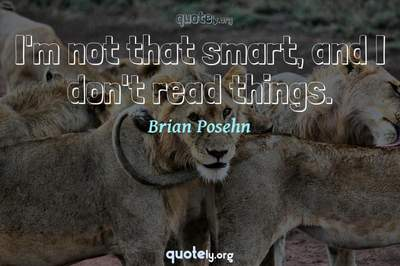 Photo Quote of I'm not that smart, and I don't read things.