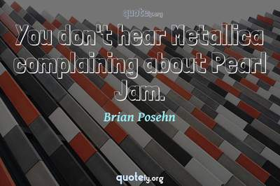 Photo Quote of You don't hear Metallica complaining about Pearl Jam.