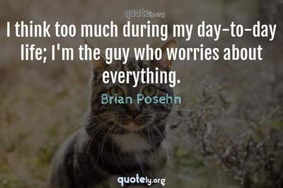 Photo Quote of I think too much during my day-to-day life; I'm the guy who worries about everything.