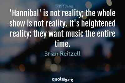 Photo Quote of 'Hannibal' is not reality; the whole show is not reality. It's heightened reality: they want music the entire time.