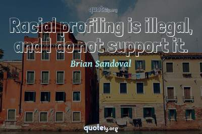 Photo Quote of Racial profiling is illegal, and I do not support it.