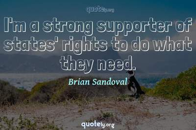 Photo Quote of I'm a strong supporter of states' rights to do what they need.