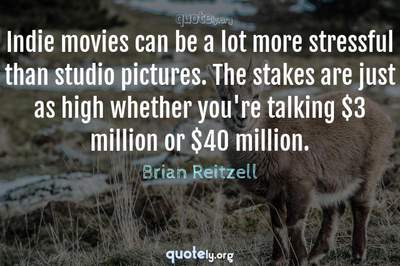 Photo Quote of Indie movies can be a lot more stressful than studio pictures. The stakes are just as high whether you're talking $3 million or $40 million.