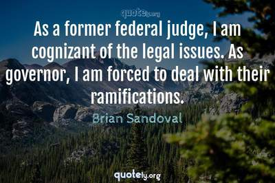 Photo Quote of As a former federal judge, I am cognizant of the legal issues. As governor, I am forced to deal with their ramifications.