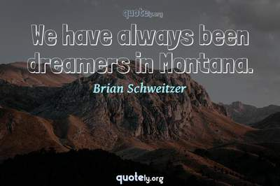Photo Quote of We have always been dreamers in Montana.