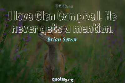 Photo Quote of I love Glen Campbell. He never gets a mention.