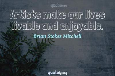 Photo Quote of Artists make our lives livable and enjoyable.