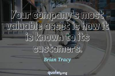 Photo Quote of Your company's most valuable asset is how it is known to its customers.