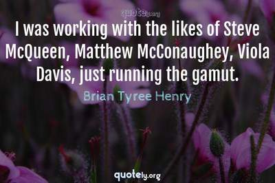 Photo Quote of I was working with the likes of Steve McQueen, Matthew McConaughey, Viola Davis, just running the gamut.