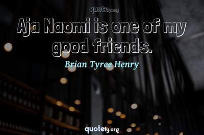 Photo Quote of Aja Naomi is one of my good friends.