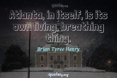 Photo Quote of Atlanta, in itself, is its own living, breathing thing.