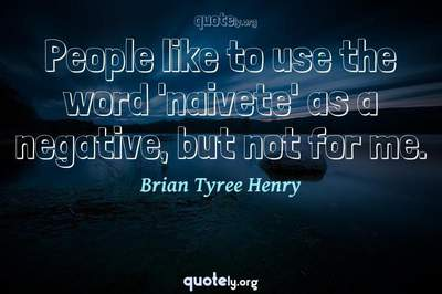 Photo Quote of People like to use the word 'naivete' as a negative, but not for me.