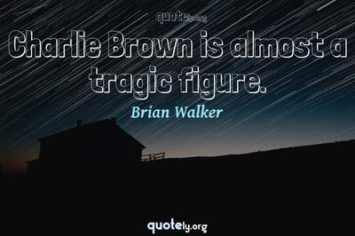 Photo Quote of Charlie Brown is almost a tragic figure.