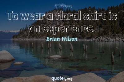 Photo Quote of To wear a floral shirt is an experience.