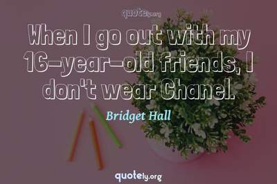 Photo Quote of When I go out with my 16-year-old friends, I don't wear Chanel.