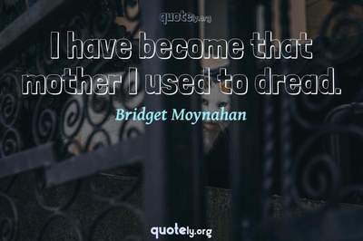 Photo Quote of I have become that mother I used to dread.