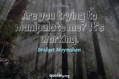 Photo Quote of Are you trying to manipulate me? It's working.
