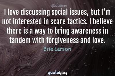 Photo Quote of I love discussing social issues, but I'm not interested in scare tactics. I believe there is a way to bring awareness in tandem with forgiveness and love.