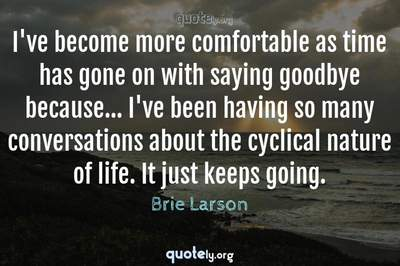 Photo Quote of I've become more comfortable as time has gone on with saying goodbye because... I've been having so many conversations about the cyclical nature of life. It just keeps going.
