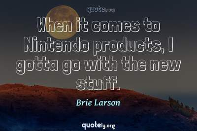 Photo Quote of When it comes to Nintendo products, I gotta go with the new stuff.