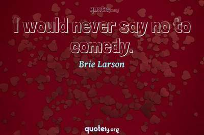 Photo Quote of I would never say no to comedy.