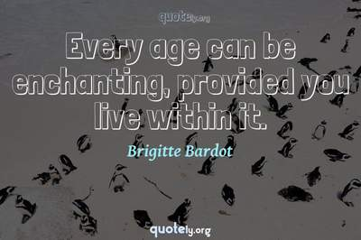 Photo Quote of Every age can be enchanting, provided you live within it.