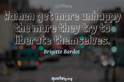 Photo Quote of Women get more unhappy the more they try to liberate themselves.