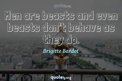 Photo Quote of Men are beasts and even beasts don't behave as they do.