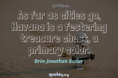Photo Quote of As far as cities go, Havana is a festering treasure chest, a primary color.