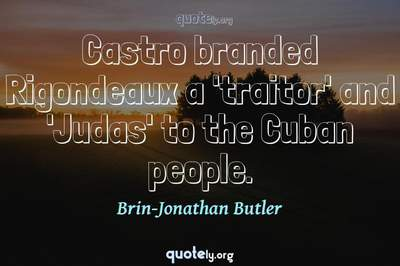 Photo Quote of Castro branded Rigondeaux a 'traitor' and 'Judas' to the Cuban people.