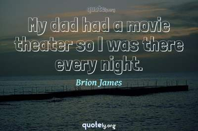 Photo Quote of My dad had a movie theater so I was there every night.
