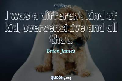 Photo Quote of I was a different kind of kid, oversensitive and all that.
