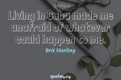 Photo Quote of Living in Cuba made me unafraid of whatever could happen to me.