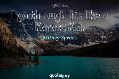 Photo Quote of I go through life like a Karate Kid.