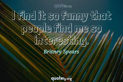 Photo Quote of I find it so funny that people find me so interesting.