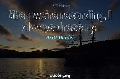 Photo Quote of When we're recording, I always dress up.