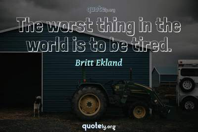 Photo Quote of The worst thing in the world is to be tired.